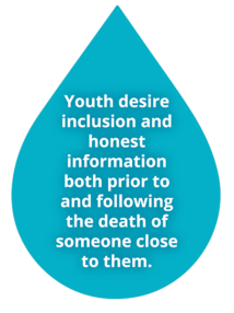 Youth desire inclusion and honest information both prior to and following the death of someone close to them.